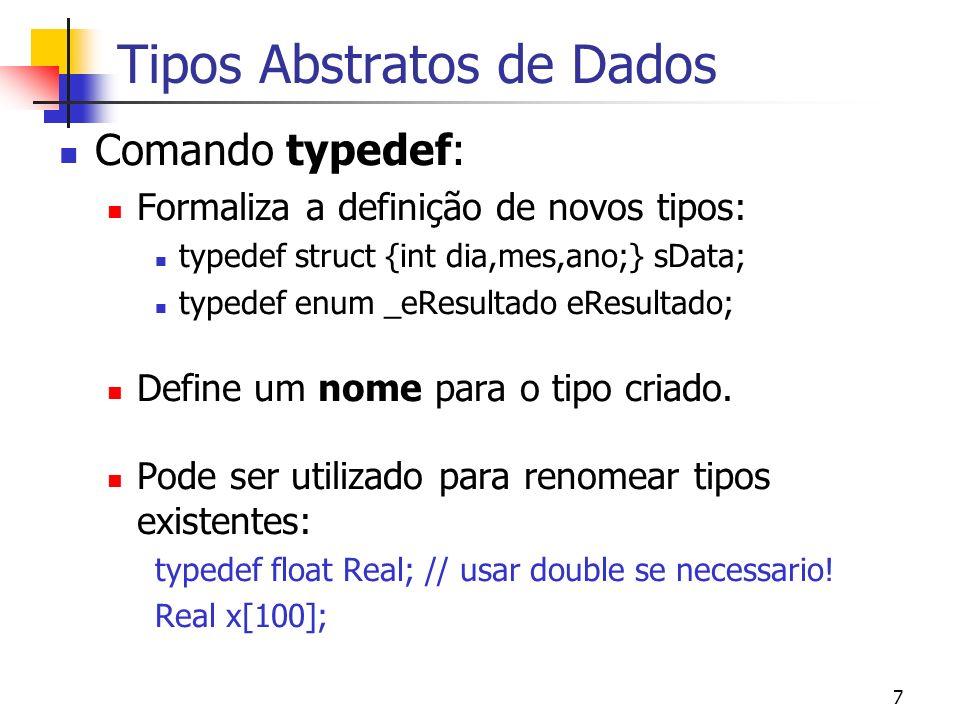 7 Tipos Abstratos de Dados Comando typedef: Formaliza a definição de novos tipos: typedef struct {int dia,mes,ano;} sData; typedef enum _eResultado eR