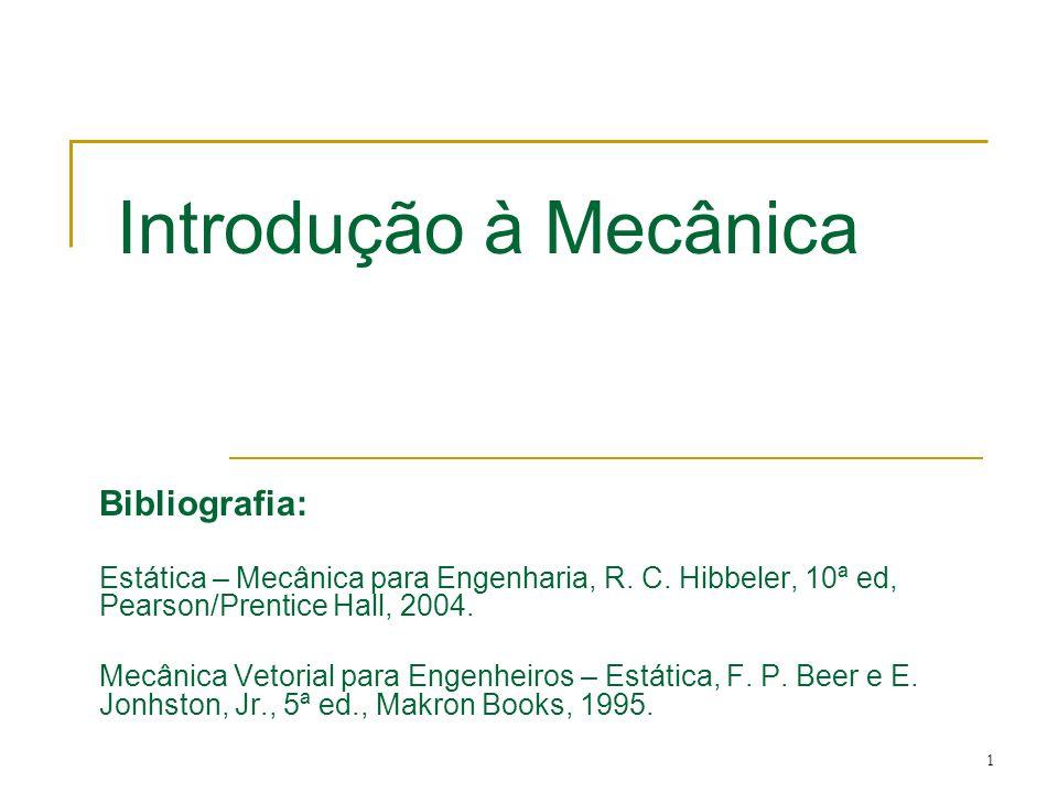 1 Introdução à Mecânica Bibliografia: Estática – Mecânica para Engenharia, R. C. Hibbeler, 10ª ed, Pearson/Prentice Hall, 2004. Mecânica Vetorial para