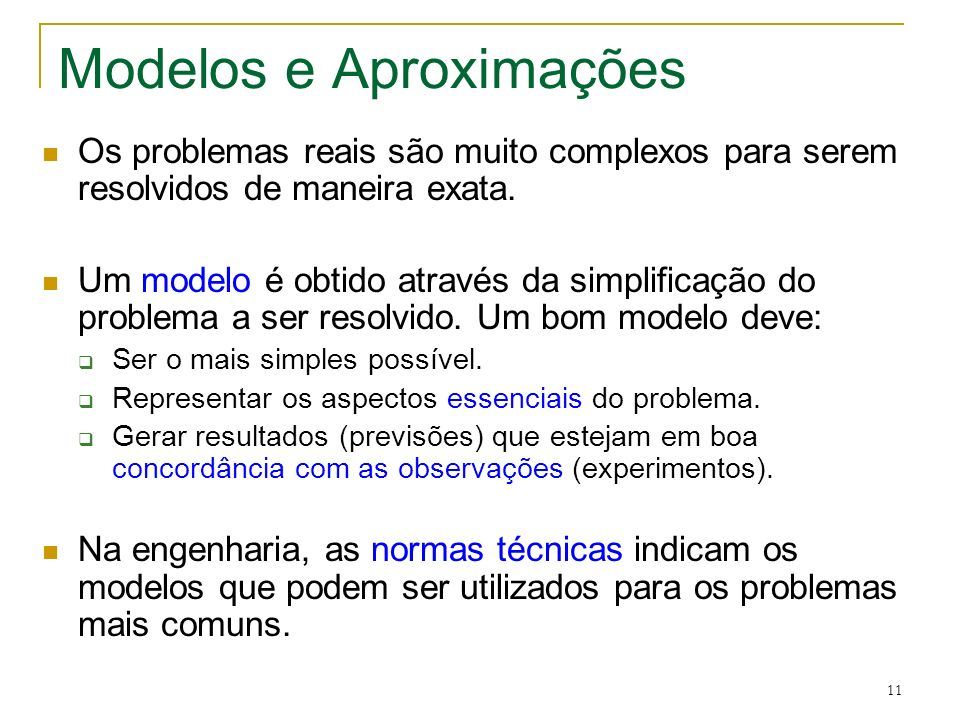 11 Modelos e Aproximações Os problemas reais são muito complexos para serem resolvidos de maneira exata. Um modelo é obtido através da simplificação d