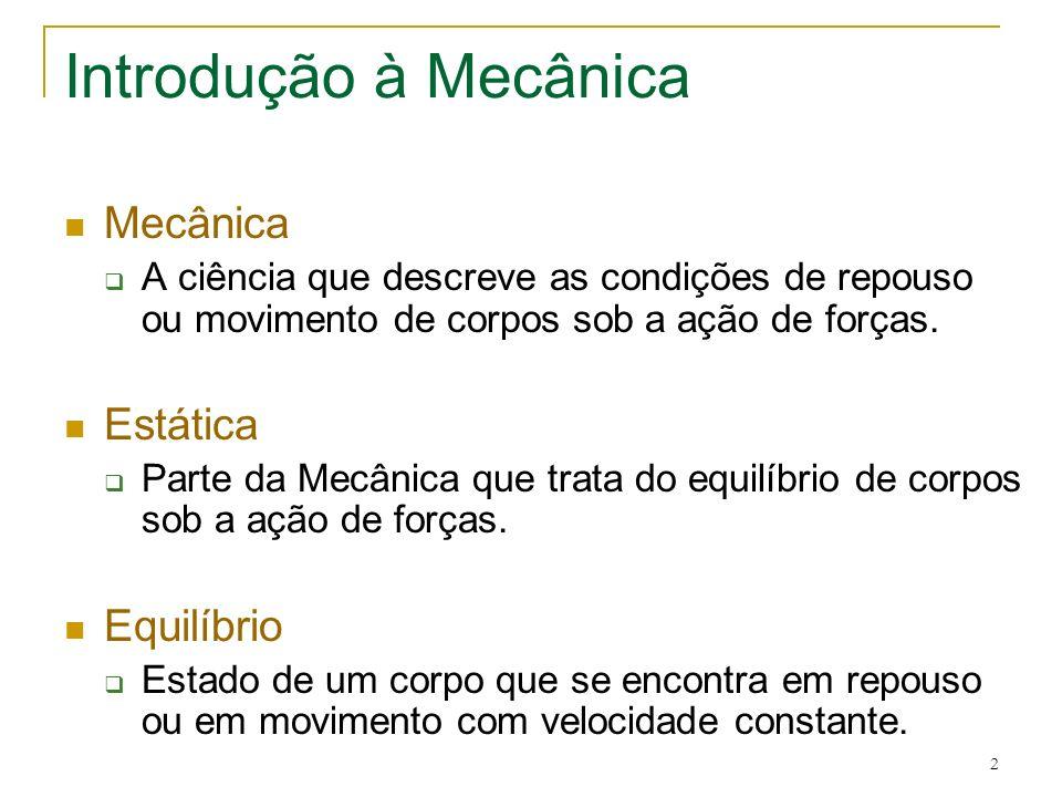 2 Introdução à Mecânica Mecânica A ciência que descreve as condições de repouso ou movimento de corpos sob a ação de forças. Estática Parte da Mecânic