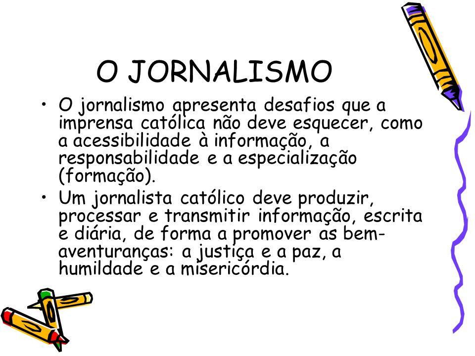 O JORNALISMO O jornalismo apresenta desafios que a imprensa católica não deve esquecer, como a acessibilidade à informação, a responsabilidade e a especialização (formação).