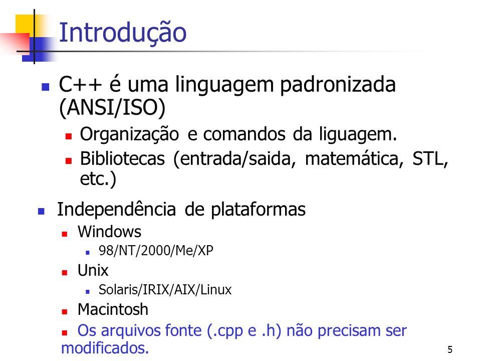 4 Introdução C++ é um linguagem compilada. Compiladores livres para C++ Linux: g++ ( http://gcc.gnu.org/ ) Windows: Cygwin (http://www.cygwin.com/) De