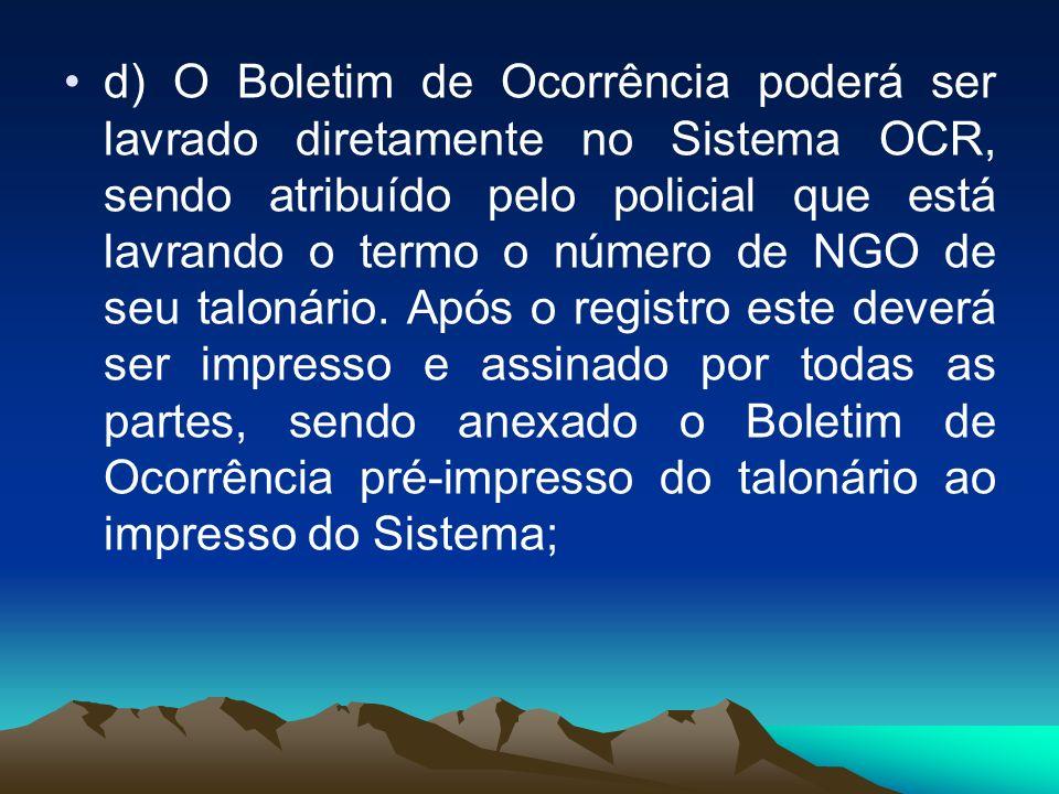 d) O Boletim de Ocorrência poderá ser lavrado diretamente no Sistema OCR, sendo atribuído pelo policial que está lavrando o termo o número de NGO de s