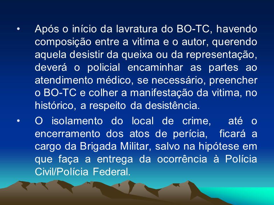 Após o início da lavratura do BO-TC, havendo composição entre a vitima e o autor, querendo aquela desistir da queixa ou da representação, deverá o pol
