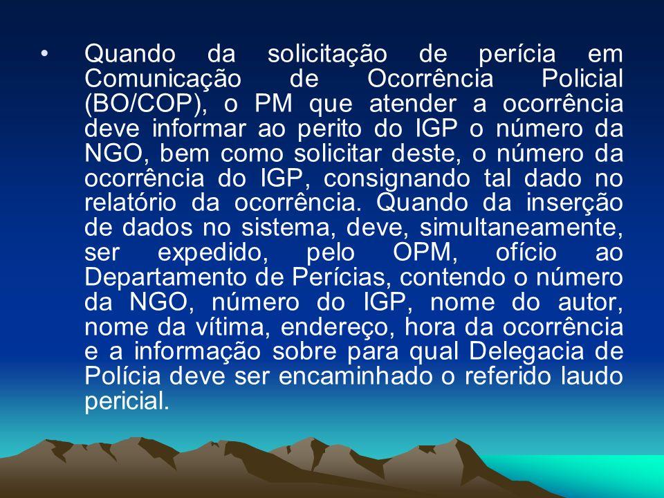 Quando da solicitação de perícia em Comunicação de Ocorrência Policial (BO/COP), o PM que atender a ocorrência deve informar ao perito do IGP o número