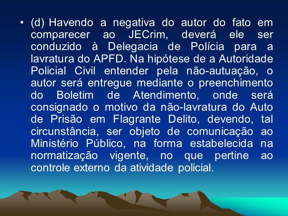(d) Havendo a negativa do autor do fato em comparecer ao JECrim, deverá ele ser conduzido à Delegacia de Polícia para a lavratura do APFD. Na hipótese