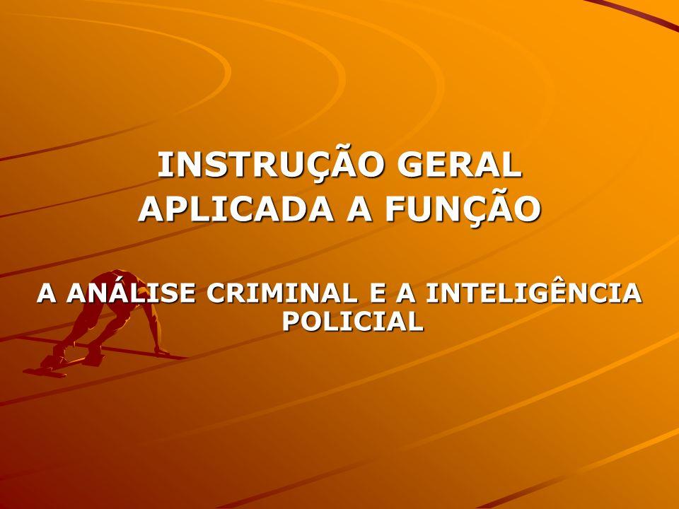 INSTRUÇÃO GERAL APLICADA A FUNÇÃO A ANÁLISE CRIMINAL E A INTELIGÊNCIA POLICIAL