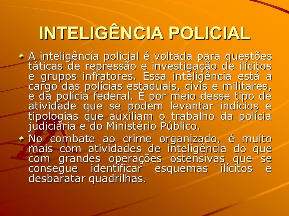 INTELIGÊNCIA POLICIAL A inteligência policial é voltada para questões táticas de repressão e investigação de ilícitos e grupos infratores. Essa inteli