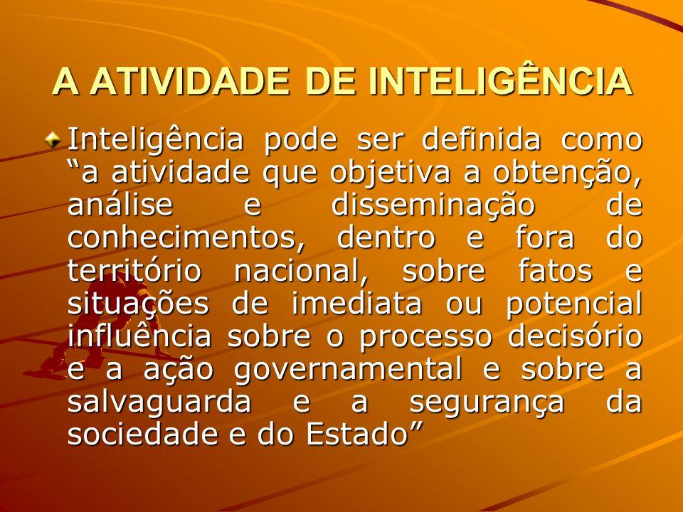 A ATIVIDADE DE INTELIGÊNCIA Inteligência pode ser definida como a atividade que objetiva a obtenção, análise e disseminação de conhecimentos, dentro e