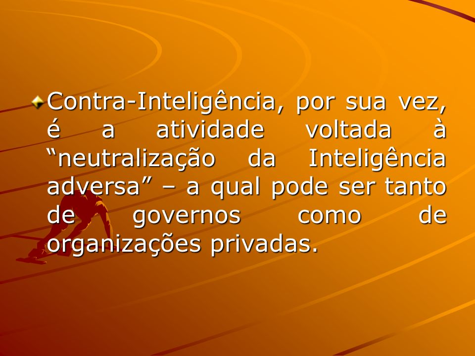 Contra-Inteligência, por sua vez, é a atividade voltada à neutralização da Inteligência adversa – a qual pode ser tanto de governos como de organizaçõ