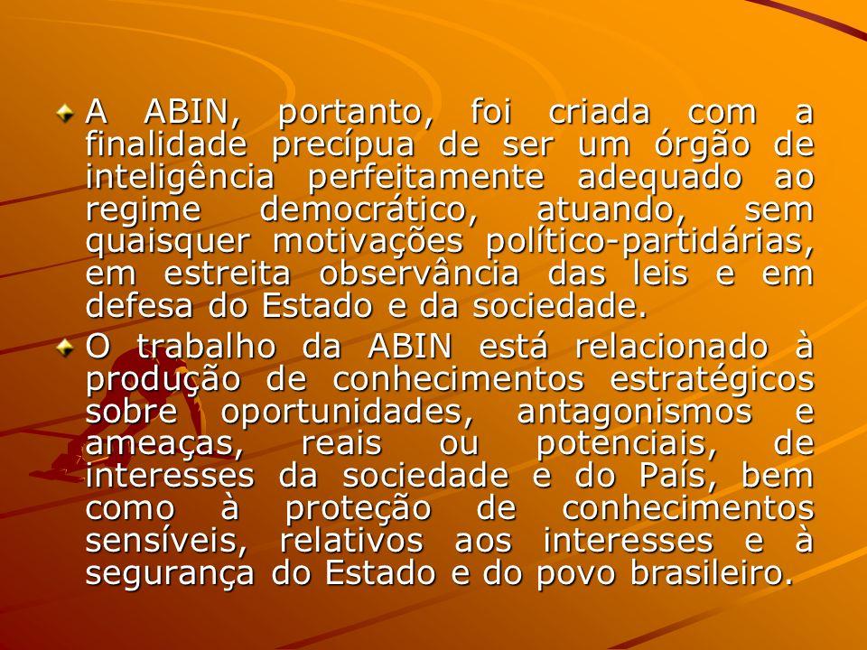 A ABIN, portanto, foi criada com a finalidade precípua de ser um órgão de inteligência perfeitamente adequado ao regime democrático, atuando, sem quai