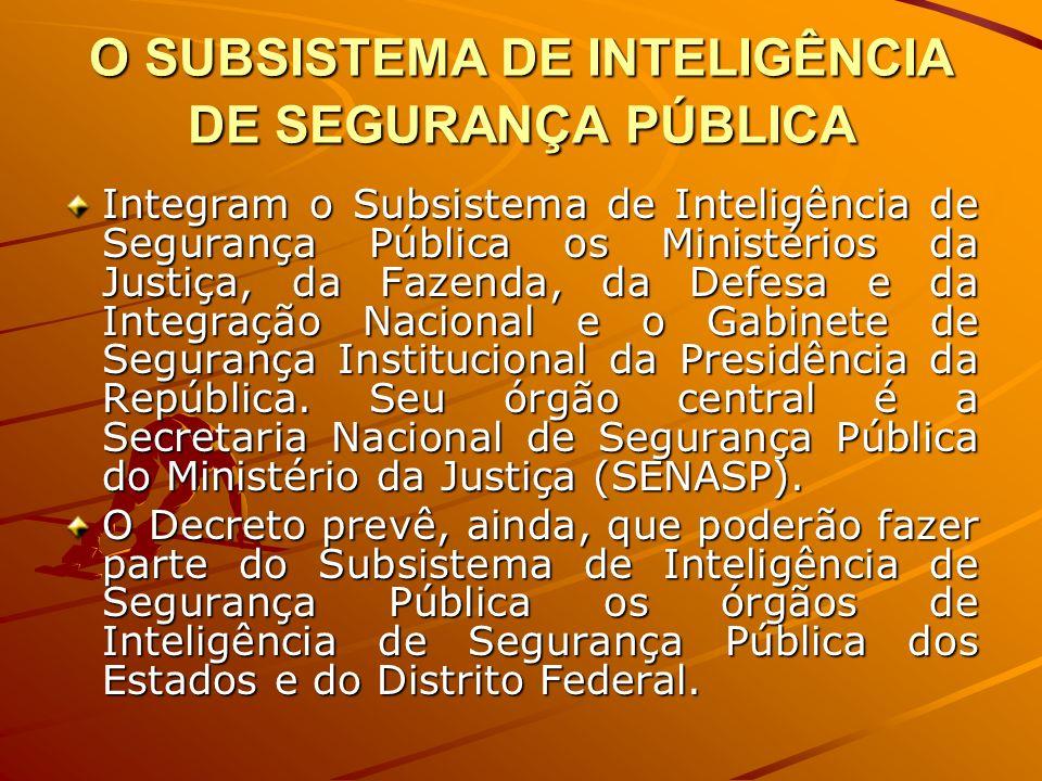 O SUBSISTEMA DE INTELIGÊNCIA DE SEGURANÇA PÚBLICA Integram o Subsistema de Inteligência de Segurança Pública os Ministérios da Justiça, da Fazenda, da