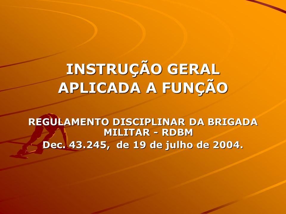 INSTRUÇÃO GERAL APLICADA A FUNÇÃO REGULAMENTO DISCIPLINAR DA BRIGADA MILITAR - RDBM Dec. 43.245, de 19 de julho de 2004.
