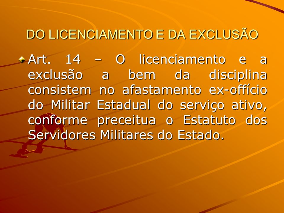 DO LICENCIAMENTO E DA EXCLUSÃO Art. 14 – O licenciamento e a exclusão a bem da disciplina consistem no afastamento ex-offício do Militar Estadual do s