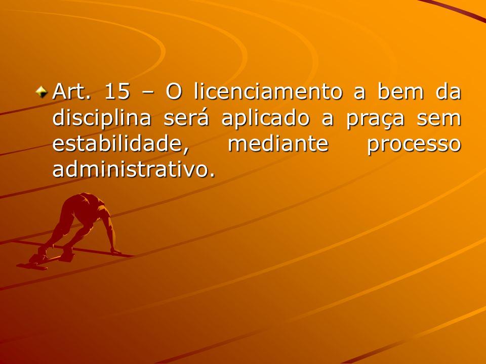 Art. 15 – O licenciamento a bem da disciplina será aplicado a praça sem estabilidade, mediante processo administrativo.