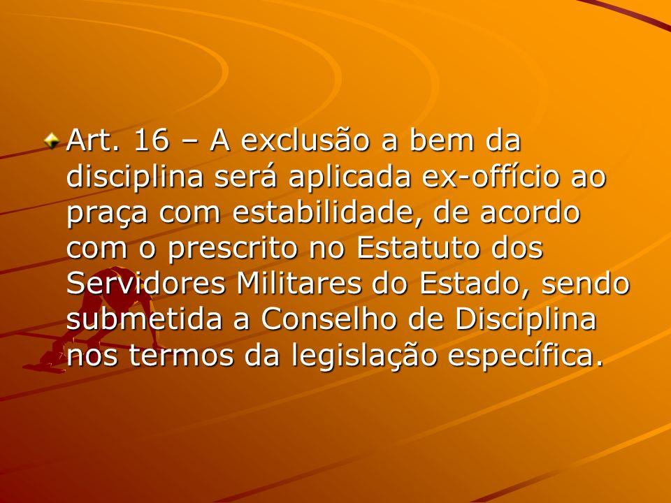 Art. 16 – A exclusão a bem da disciplina será aplicada ex-offício ao praça com estabilidade, de acordo com o prescrito no Estatuto dos Servidores Mili