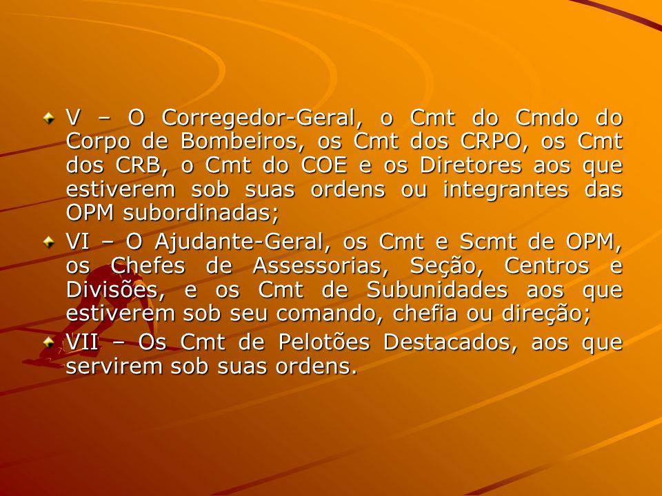 V – O Corregedor-Geral, o Cmt do Cmdo do Corpo de Bombeiros, os Cmt dos CRPO, os Cmt dos CRB, o Cmt do COE e os Diretores aos que estiverem sob suas o