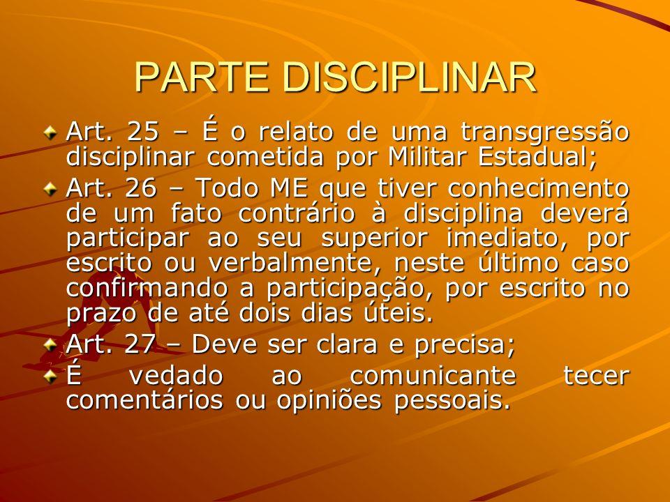 PARTE DISCIPLINAR Art. 25 – É o relato de uma transgressão disciplinar cometida por Militar Estadual; Art. 26 – Todo ME que tiver conhecimento de um f
