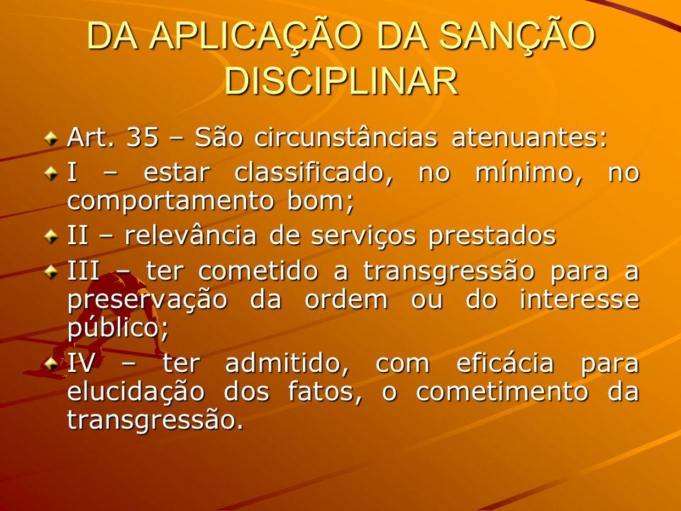 DA APLICAÇÃO DA SANÇÃO DISCIPLINAR Art. 35 – São circunstâncias atenuantes: I – estar classificado, no mínimo, no comportamento bom; II – relevância d