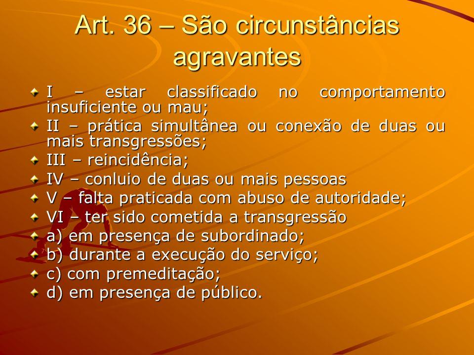 Art. 36 – São circunstâncias agravantes I – estar classificado no comportamento insuficiente ou mau; II – prática simultânea ou conexão de duas ou mai