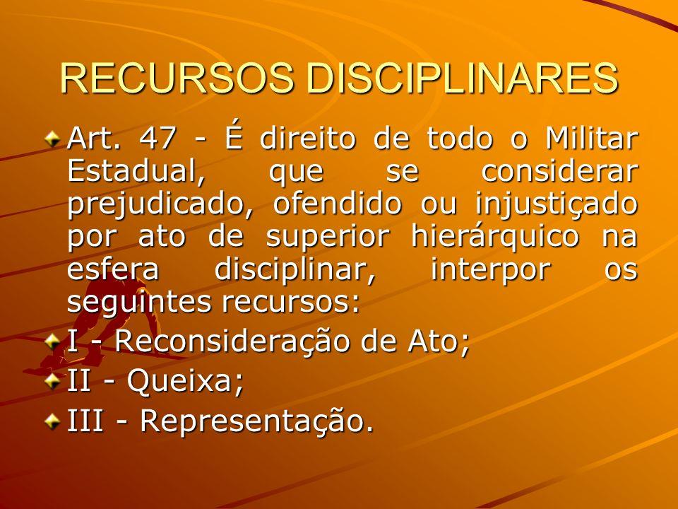 RECURSOS DISCIPLINARES Art. 47 - É direito de todo o Militar Estadual, que se considerar prejudicado, ofendido ou injustiçado por ato de superior hier