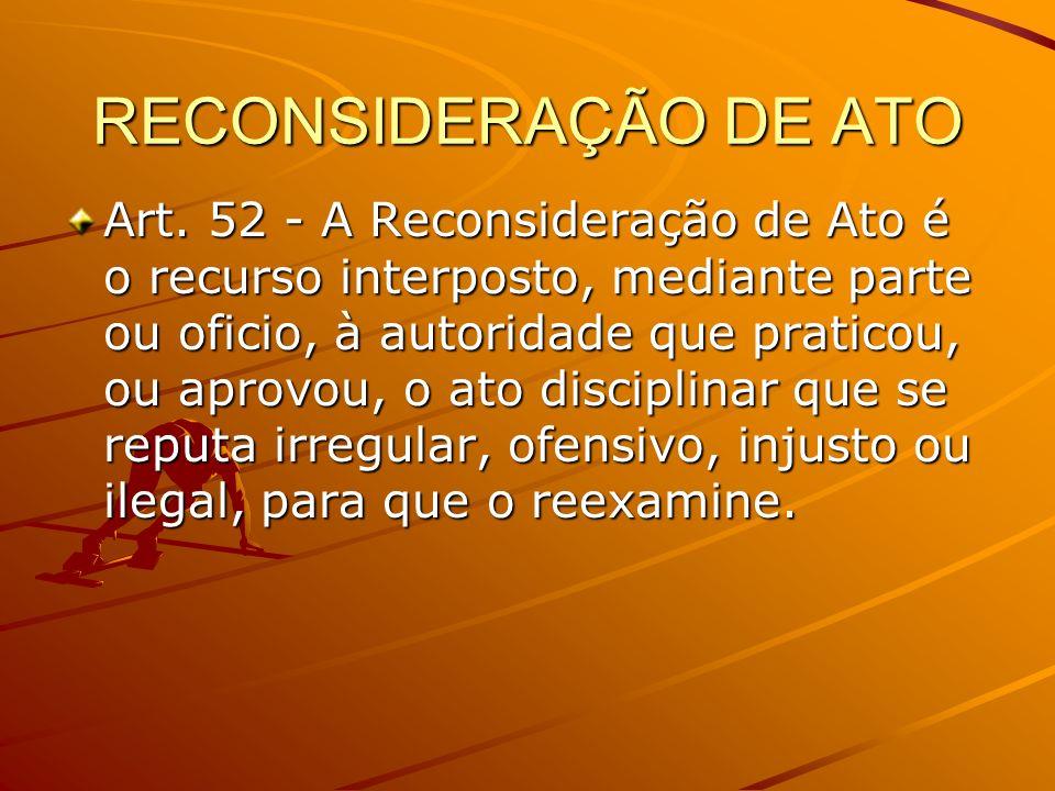 RECONSIDERAÇÃO DE ATO Art. 52 - A Reconsideração de Ato é o recurso interposto, mediante parte ou oficio, à autoridade que praticou, ou aprovou, o ato
