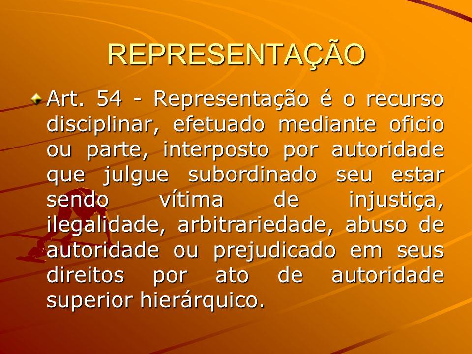 REPRESENTAÇÃO Art. 54 - Representação é o recurso disciplinar, efetuado mediante oficio ou parte, interposto por autoridade que julgue subordinado seu