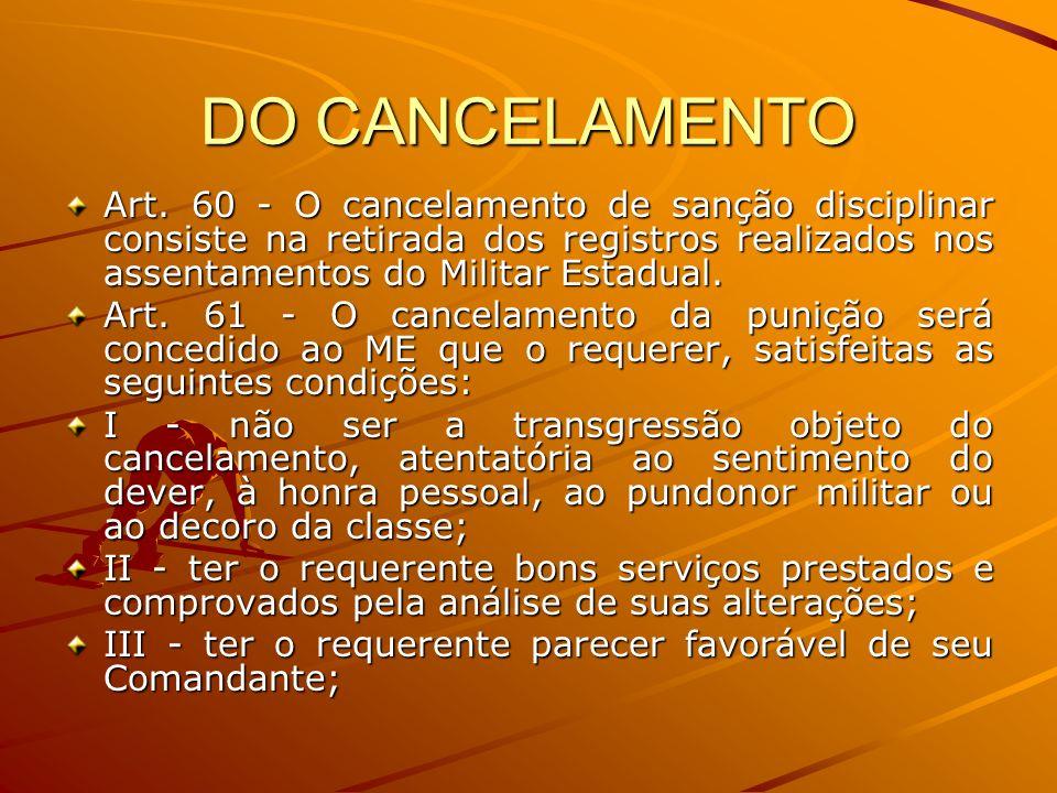 DO CANCELAMENTO Art. 60 - O cancelamento de sanção disciplinar consiste na retirada dos registros realizados nos assentamentos do Militar Estadual. Ar