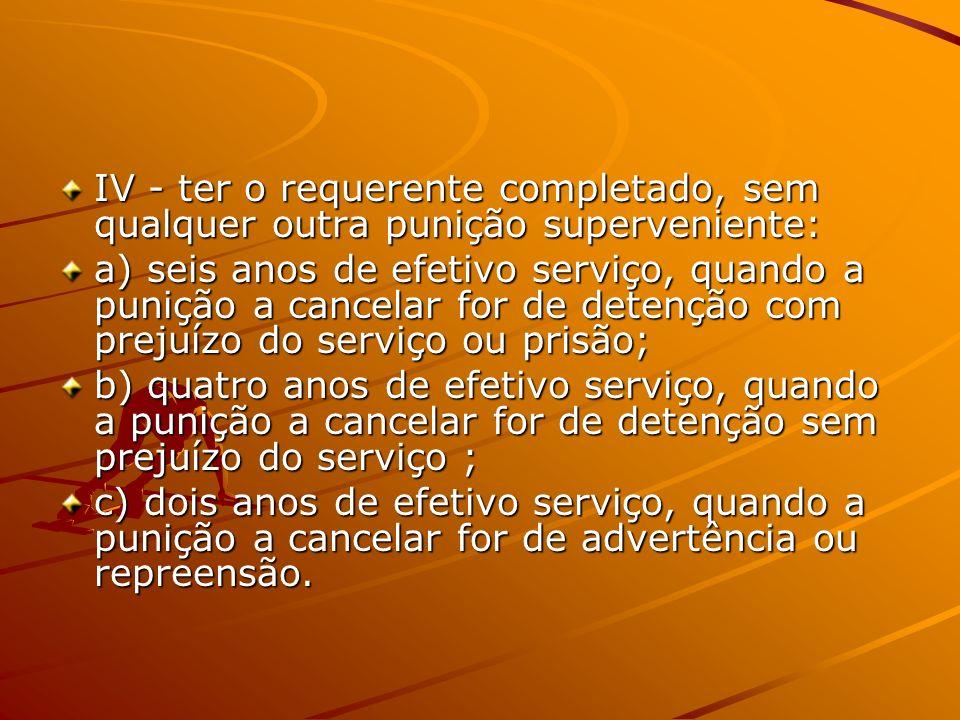 IV - ter o requerente completado, sem qualquer outra punição superveniente: a) seis anos de efetivo serviço, quando a punição a cancelar for de detenç