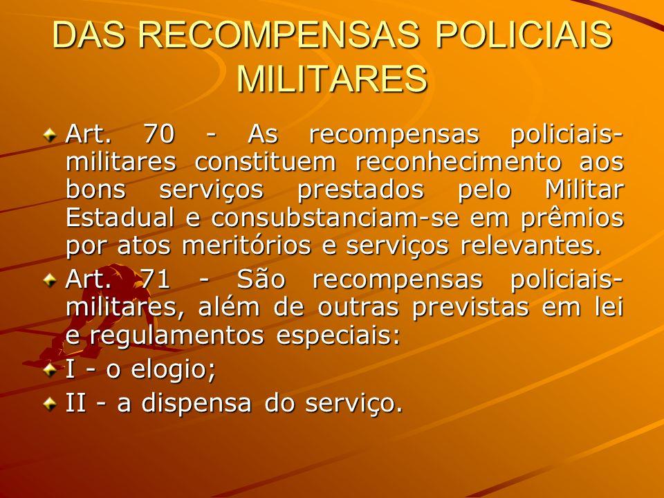 DAS RECOMPENSAS POLICIAIS MILITARES Art. 70 - As recompensas policiais- militares constituem reconhecimento aos bons serviços prestados pelo Militar E