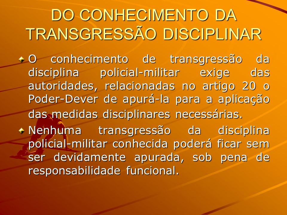 DO CONHECIMENTO DA TRANSGRESSÃO DISCIPLINAR O conhecimento de transgressão da disciplina policial-militar exige das autoridades, relacionadas no artig
