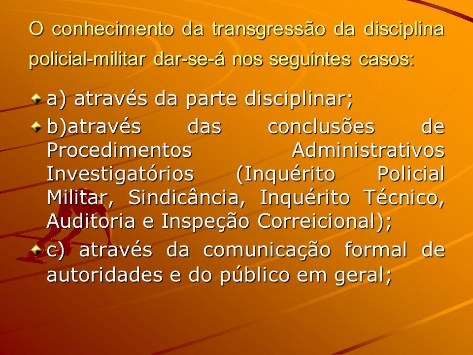 O conhecimento da transgressão da disciplina policial-militar dar-se-á nos seguintes casos: a) através da parte disciplinar; b)através das conclusões