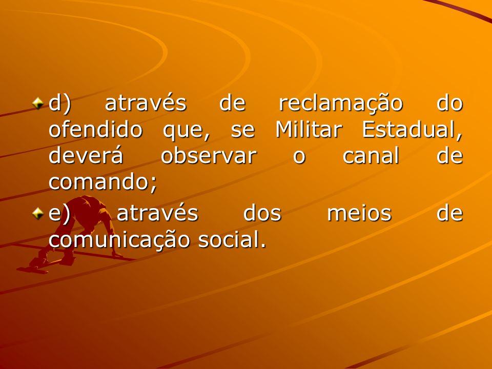 d) através de reclamação do ofendido que, se Militar Estadual, deverá observar o canal de comando; e) através dos meios de comunicação social.