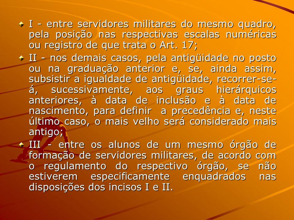 I - entre servidores militares do mesmo quadro, pela posição nas respectivas escalas numéricas ou registro de que trata o Art. 17; II - nos demais cas