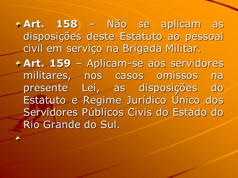 Art. 158 – Não se aplicam as disposições deste Estatuto ao pessoal civil em serviço na Brigada Militar. Art. 159 – Aplicam-se aos servidores militares