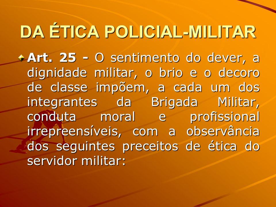 DA ÉTICA POLICIAL-MILITAR Art. 25 - O sentimento do dever, a dignidade militar, o brio e o decoro de classe impõem, a cada um dos integrantes da Briga