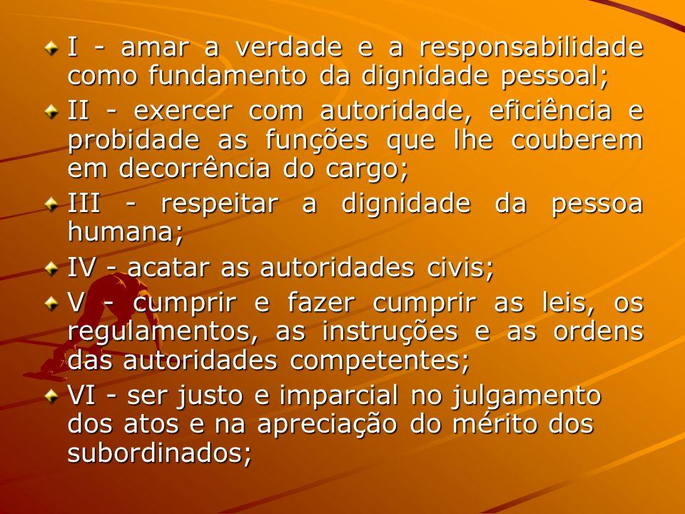 I - amar a verdade e a responsabilidade como fundamento da dignidade pessoal; II - exercer com autoridade, eficiência e probidade as funções que lhe c