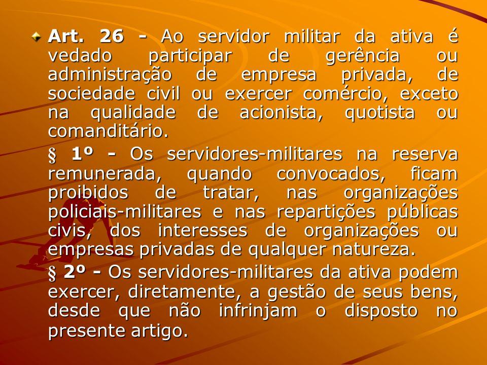 Art. 26 - Ao servidor militar da ativa é vedado participar de gerência ou administração de empresa privada, de sociedade civil ou exercer comércio, ex