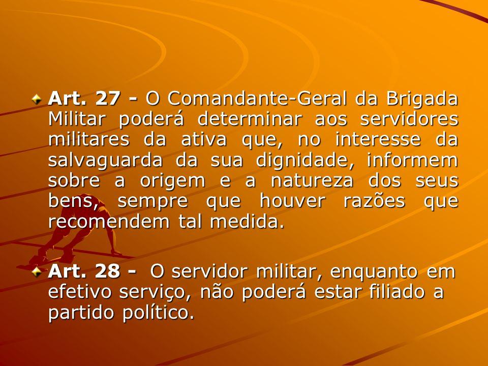 Art. 27 - O Comandante-Geral da Brigada Militar poderá determinar aos servidores militares da ativa que, no interesse da salvaguarda da sua dignidade,