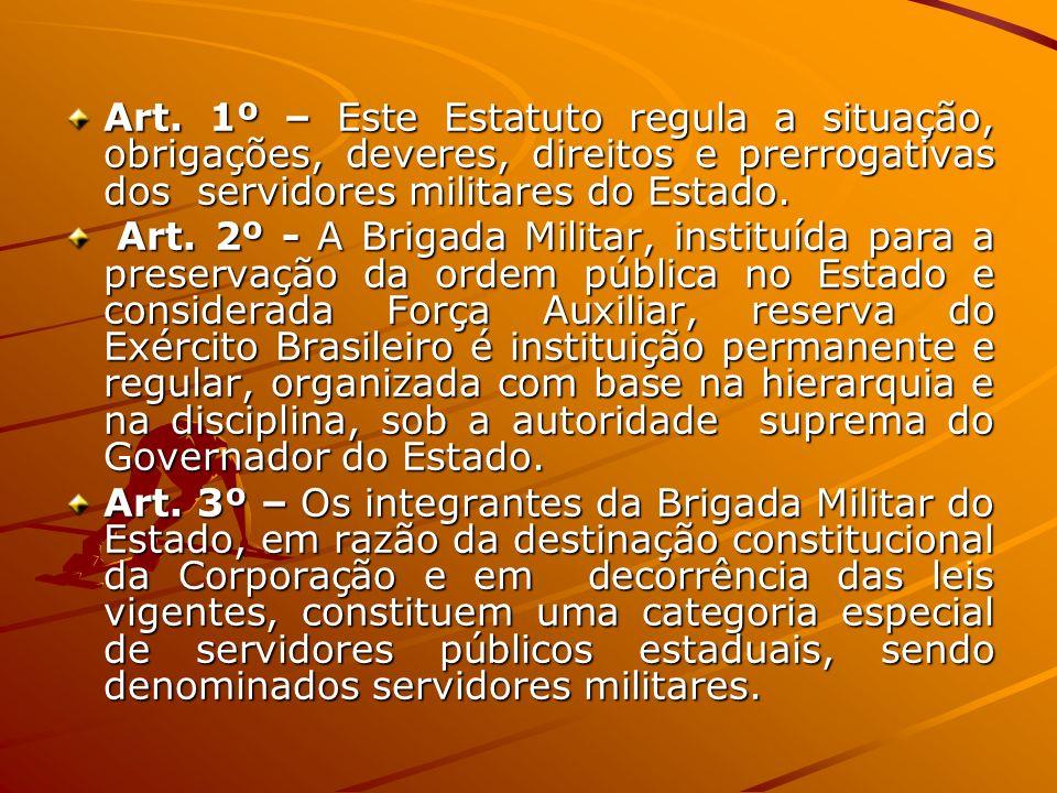 Art. 1º – Este Estatuto regula a situação, obrigações, deveres, direitos e prerrogativas dos servidores militares do Estado. Art. 2º - A Brigada Milit