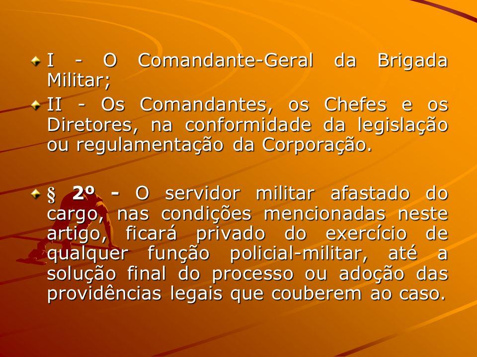 I - O Comandante-Geral da Brigada Militar; II - Os Comandantes, os Chefes e os Diretores, na conformidade da legislação ou regulamentação da Corporaçã