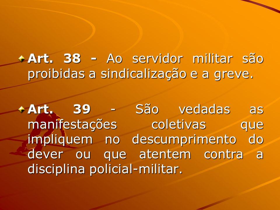 Art. 38 - Ao servidor militar são proibidas a sindicalização e a greve. Art. 39 - São vedadas as manifestações coletivas que impliquem no descumprimen
