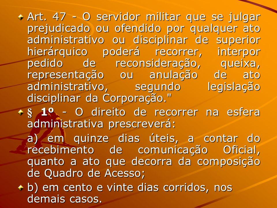 Art. 47 - O servidor militar que se julgar prejudicado ou ofendido por qualquer ato administrativo ou disciplinar de superior hierárquico poderá recor