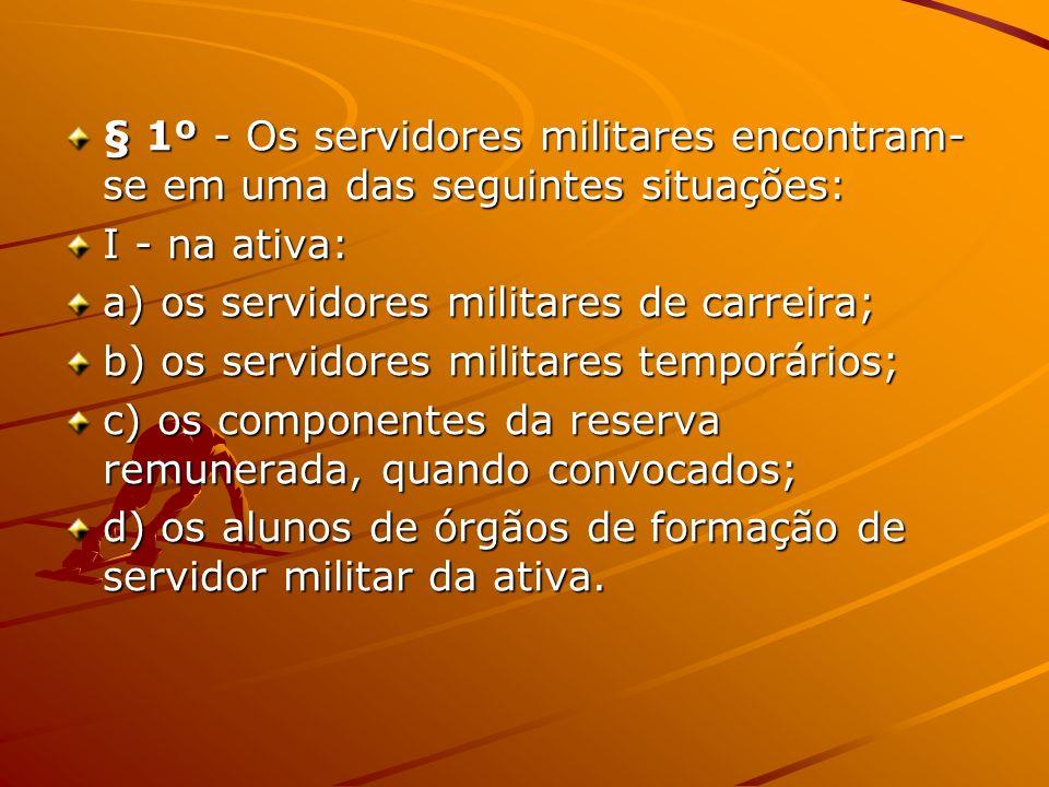 § 1º - Os servidores militares encontram- se em uma das seguintes situações: I - na ativa: a) os servidores militares de carreira; b) os servidores mi