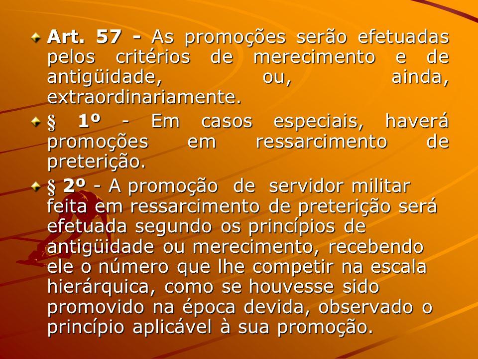 Art. 57 - As promoções serão efetuadas pelos critérios de merecimento e de antigüidade, ou, ainda, extraordinariamente. Art. 57 - As promoções serão e
