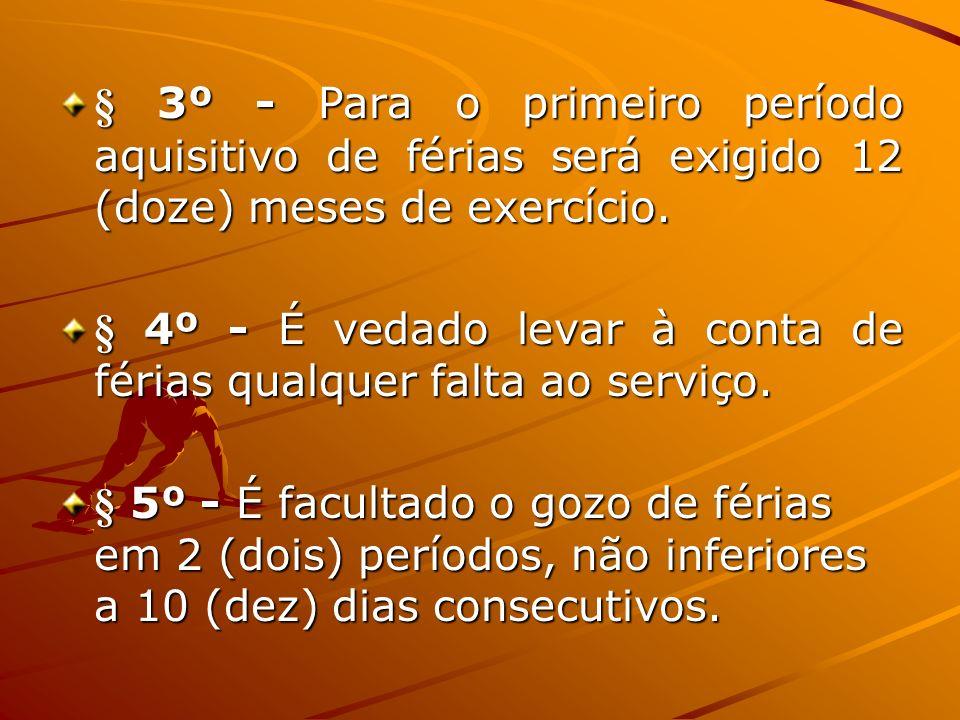 § 3º - Para o primeiro período aquisitivo de férias será exigido 12 (doze) meses de exercício. § 4º - É vedado levar à conta de férias qualquer falta