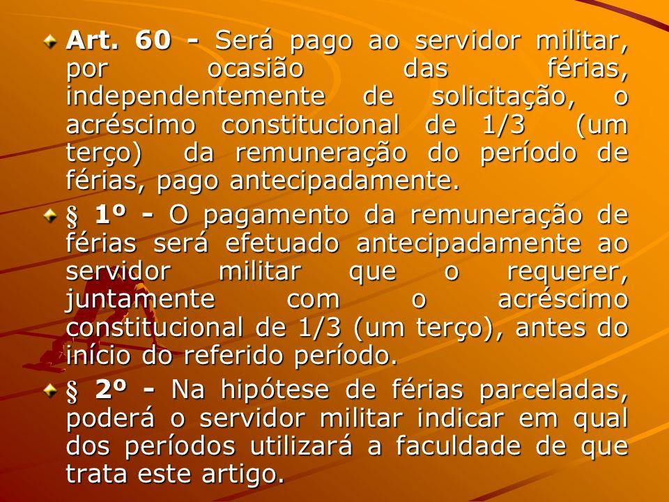Art. 60 - Será pago ao servidor militar, por ocasião das férias, independentemente de solicitação, o acréscimo constitucional de 1/3 (um terço) da rem