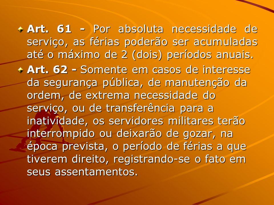 Art. 61 - Por absoluta necessidade de serviço, as férias poderão ser acumuladas até o máximo de 2 (dois) períodos anuais. Art. 62 - Somente em casos d