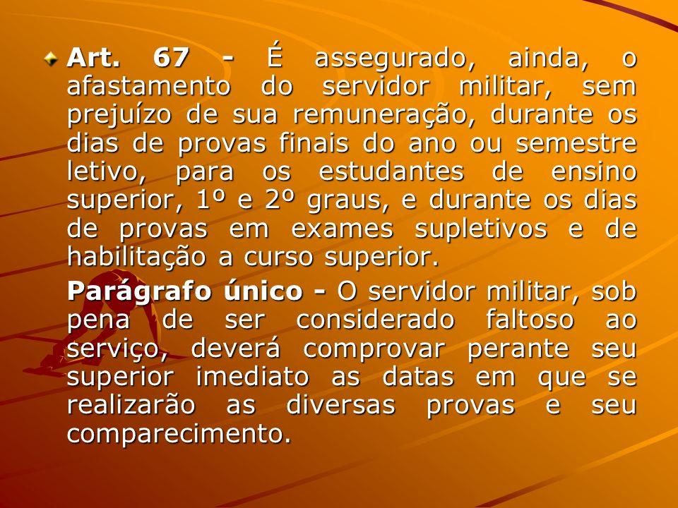 Art. 67 - É assegurado, ainda, o afastamento do servidor militar, sem prejuízo de sua remuneração, durante os dias de provas finais do ano ou semestre