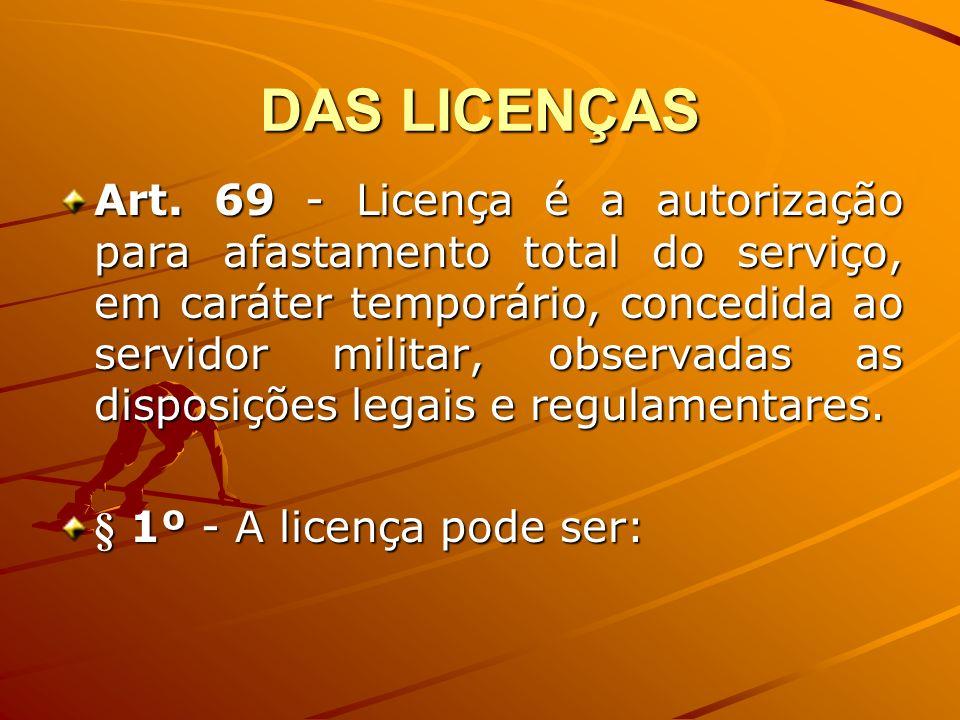 DAS LICENÇAS Art. 69 - Licença é a autorização para afastamento total do serviço, em caráter temporário, concedida ao servidor militar, observadas as